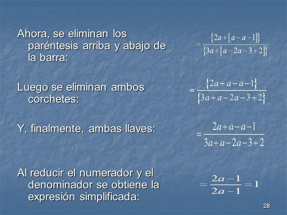 28 Ahora, se eliminan los paréntesis arriba y abajo de la barra: Luego se eliminan ambos corchetes: Y, finalmente, ambas llaves: Al reducir el numerador y el denominador se obtiene la expresión simplificada: