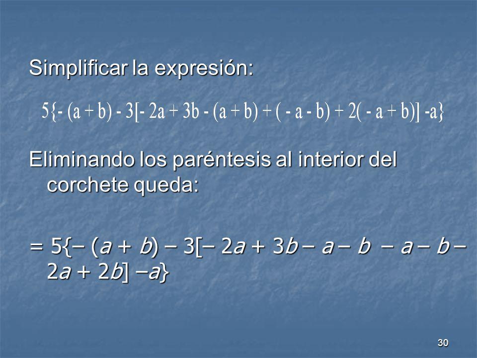 30 Simplificar la expresión: Eliminando los paréntesis al interior del corchete queda: = 5{– (a + b) – 3[– 2a + 3b – a – b – a – b – 2a + 2b] –a}