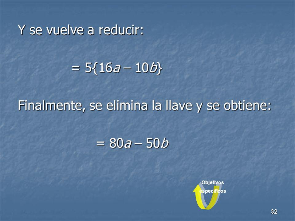 32 Y se vuelve a reducir: = 5{16a – 10b} = 5{16a – 10b} Finalmente, se elimina la llave y se obtiene: = 80a – 50b = 80a – 50b Objetivos específicos