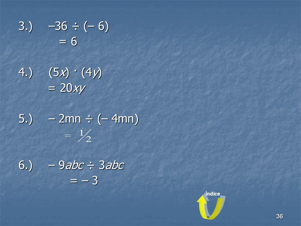 36 3.)–36 ÷ (– 6) = 6 4.)(5x) · (4y) = 20xy 5.)– 2mn ÷ (– 4mn) 6.)– 9abc ÷ 3abc = – 3 Índice