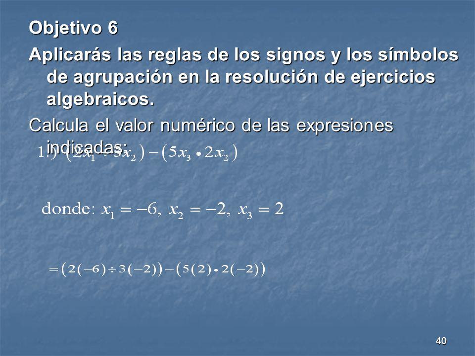 40 Objetivo 6 Aplicarás las reglas de los signos y los símbolos de agrupación en la resolución de ejercicios algebraicos.