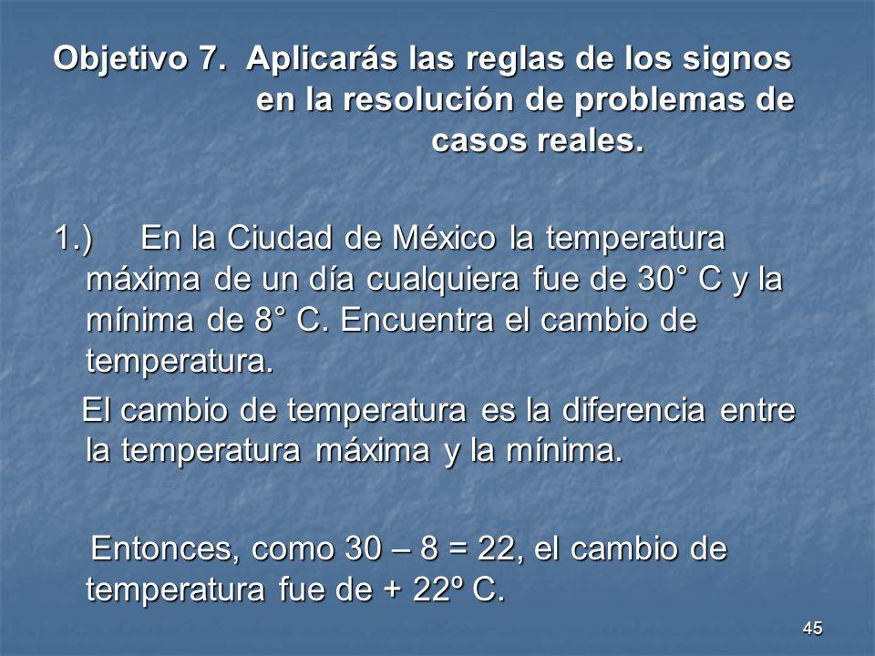45 Objetivo 7.Aplicarás las reglas de los signos en la resolución de problemas de casos reales.