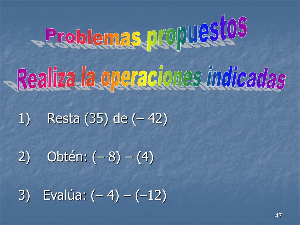 47 1) Resta (35) de (– 42) 2) Obtén: (– 8) – (4) 3) Evalúa: (– 4) – (–12)