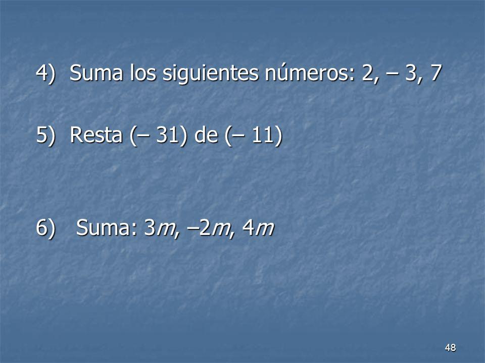 48 4) Suma los siguientes números: 2, – 3, 7 4) Suma los siguientes números: 2, – 3, 7 5) Resta (– 31) de (– 11) 5) Resta (– 31) de (– 11) 6) Suma: 3m, –2m, 4m 6) Suma: 3m, –2m, 4m