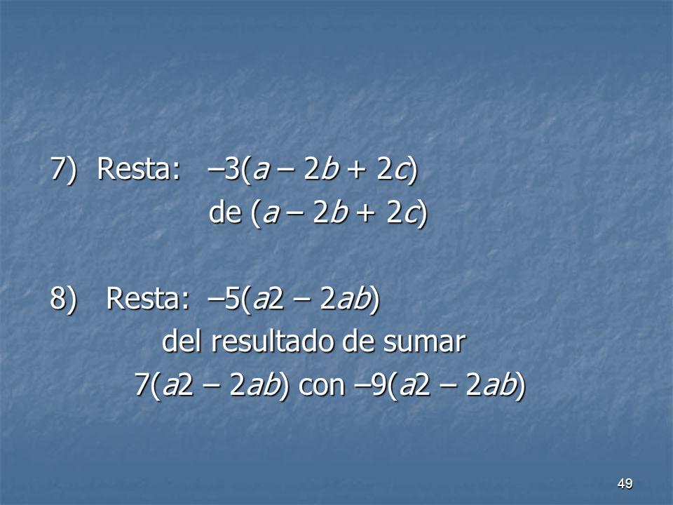 49 7) Resta: –3(a – 2b + 2c) 7) Resta: –3(a – 2b + 2c) de (a – 2b + 2c) de (a – 2b + 2c) 8) Resta: –5(a2 – 2ab) 8) Resta: –5(a2 – 2ab) del resultado de sumar del resultado de sumar 7(a2 – 2ab) con –9(a2 – 2ab) 7(a2 – 2ab) con –9(a2 – 2ab)