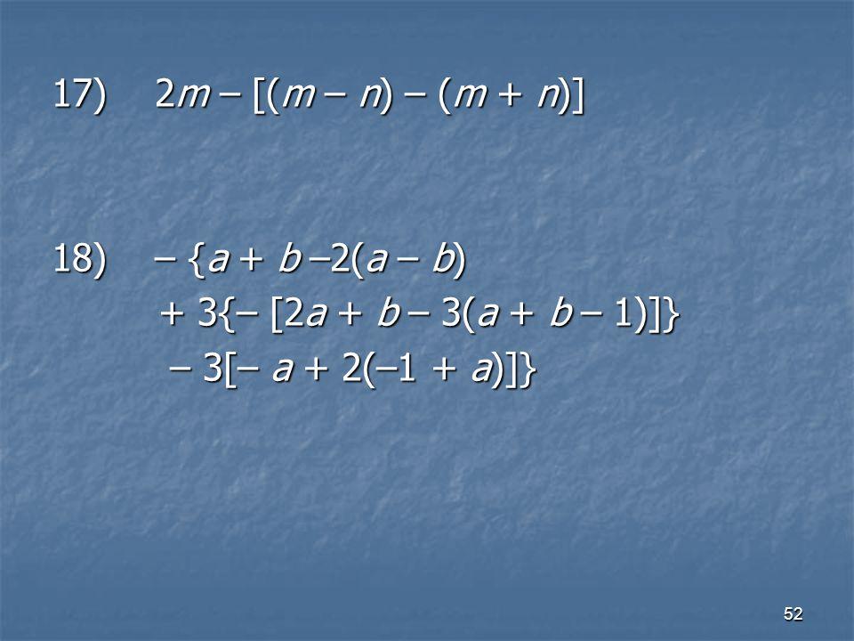 52 17) 2m – [(m – n) – (m + n)] 18) – {a + b –2(a – b) + 3{– [2a + b – 3(a + b – 1)]} + 3{– [2a + b – 3(a + b – 1)]} – 3[– a + 2(–1 + a)]} – 3[– a + 2(–1 + a)]}