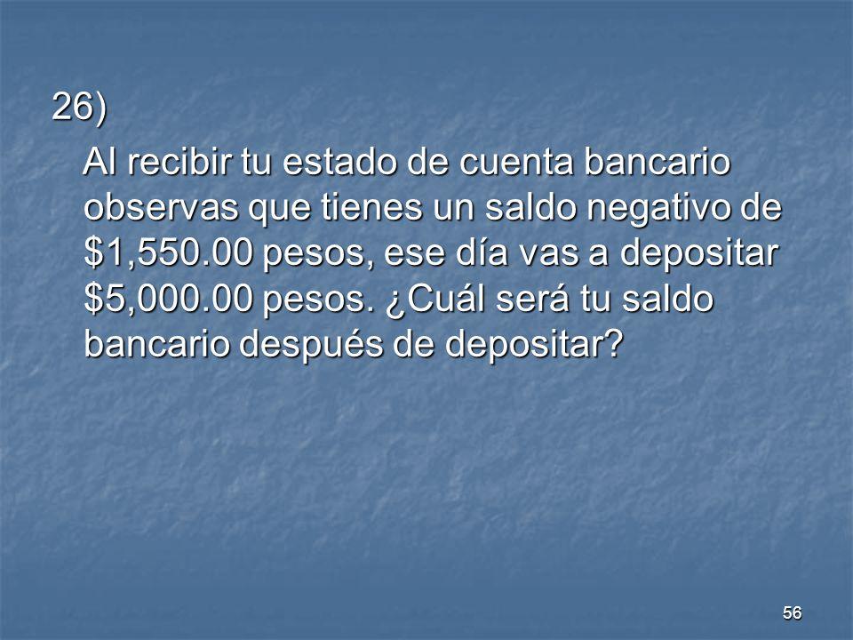 56 26) Al recibir tu estado de cuenta bancario observas que tienes un saldo negativo de $1,550.00 pesos, ese día vas a depositar $5,000.00 pesos.