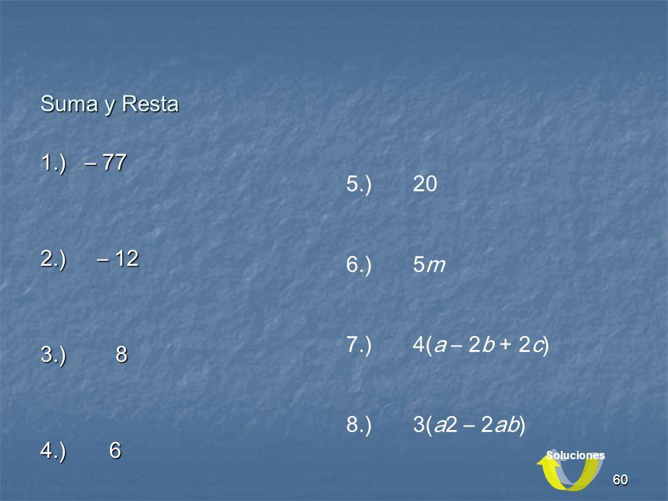 60 1.) – 77 2.) – 12 3.) 8 4.) 6 5.) 20 6.)5m 7.) 4(a – 2b + 2c) 8.)3(a2 – 2ab) Suma y Resta Soluciones