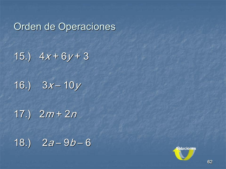 62 Orden de Operaciones 15.) 4x + 6y + 3 16.) 3x – 10y 17.) 2m + 2n 18.) 2a – 9b – 6 Soluciones