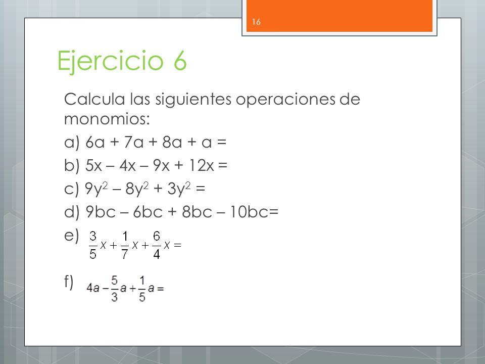 Ejercicio 6 Calcula las siguientes operaciones de monomios: a) 6a + 7a + 8a + a = b) 5x – 4x – 9x + 12x = c) 9y 2 – 8y 2 + 3y 2 = d) 9bc – 6bc + 8bc – 10bc= e) f) 16
