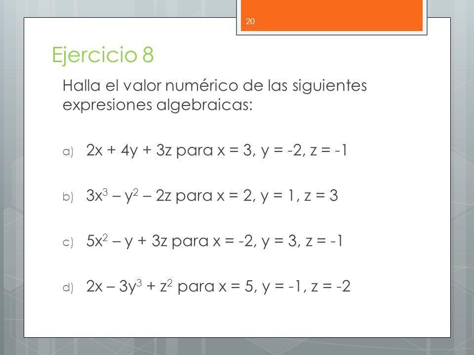 Ejercicio 8 Halla el valor numérico de las siguientes expresiones algebraicas: a) 2x + 4y + 3z para x = 3, y = -2, z = -1 b) 3x 3 – y 2 – 2z para x = 2, y = 1, z = 3 c) 5x 2 – y + 3z para x = -2, y = 3, z = -1 d) 2x – 3y 3 + z 2 para x = 5, y = -1, z = -2 20