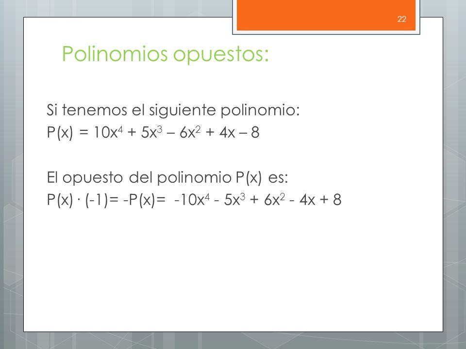 Polinomios opuestos: Si tenemos el siguiente polinomio: P(x) = 10x 4 + 5x 3 – 6x 2 + 4x – 8 El opuesto del polinomio P(x) es: P(x)· (-1)= -P(x)= -10x 4 - 5x 3 + 6x 2 - 4x + 8 22