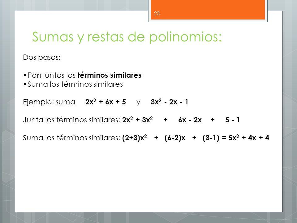 23 Sumas y restas de polinomios: Dos pasos: Pon juntos los términos similares Suma los términos similares Ejemplo: suma 2x 2 + 6x + 5 y 3x 2 - 2x - 1 Junta los términos similares: 2x 2 + 3x 2 + 6x - 2x + 5 - 1 Suma los términos similares: (2+3)x 2 + (6-2)x + (3-1) = 5x 2 + 4x + 4