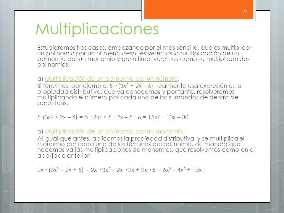 Multiplicaciones Estudiaremos tres casos, empezando por el más sencillo, que es multiplicar un polinomio por un número, después veremos la multiplicación de un polinomio por un monomio y por último, veremos como se multiplican dos polinomios.