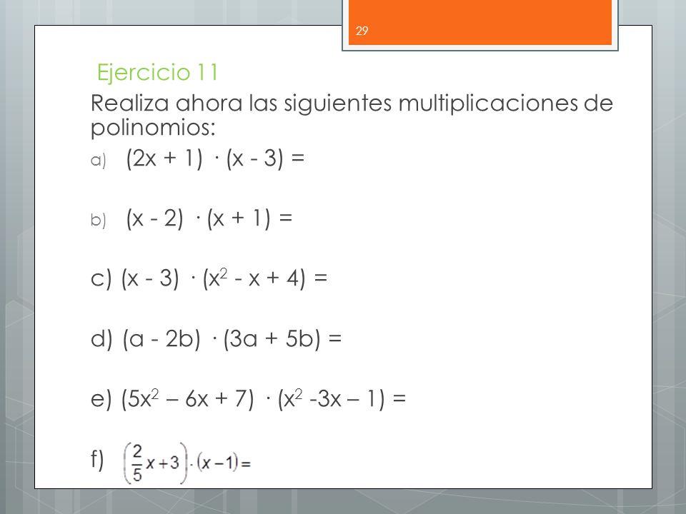 Ejercicio 11 Realiza ahora las siguientes multiplicaciones de polinomios: a) (2x + 1) · (x - 3) = b) (x - 2) · (x + 1) = c) (x - 3) · (x 2 - x + 4) = d) (a - 2b) · (3a + 5b) = e) (5x 2 – 6x + 7) · (x 2 -3x – 1) = f) 29