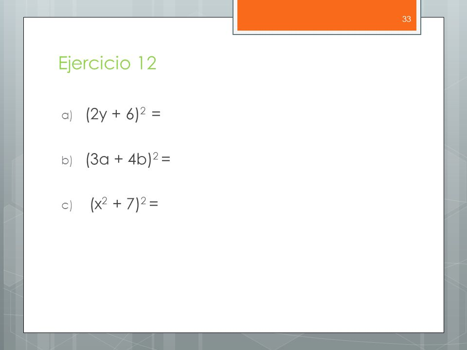 Ejercicio 12 a) (2y + 6) 2 = b) (3a + 4b) 2 = c) (x 2 + 7) 2 = 33