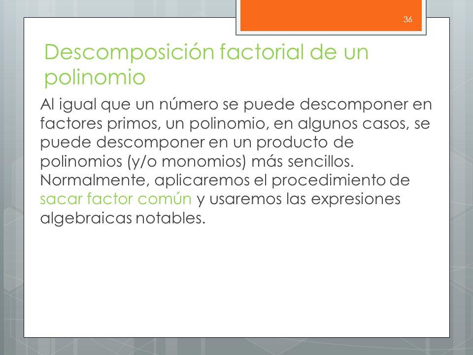 Descomposición factorial de un polinomio Al igual que un número se puede descomponer en factores primos, un polinomio, en algunos casos, se puede descomponer en un producto de polinomios (y/o monomios) más sencillos.