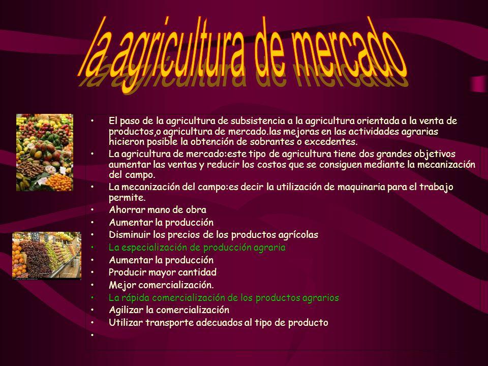 El paso de la agricultura de subsistencia a la agricultura orientada a la venta de productos,o agricultura de mercado.las mejoras en las actividades agrarias hicieron posible la obtención de sobrantes o excedentes.