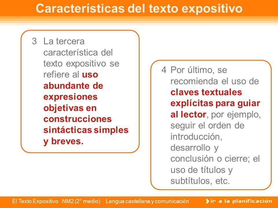 El Texto Expositivo NM2 (2° medio) Lengua castellana y comunicación Características del texto expositivo Las características formales del discurso expositivo se refieren a cuatro aspectos: 1Función referencial predominante: como ya sabes, el discurso expositivo tiene la misión de informar sobre un tema específico a un público determinado.