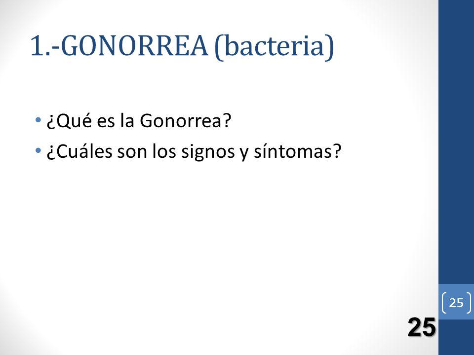 25 1.-GONORREA (bacteria) ¿Qué es la Gonorrea? ¿Cuáles son los signos y síntomas? 25 25