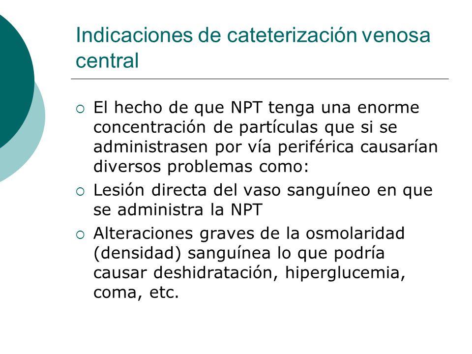 Indicaciones de cateterización venosa central  El hecho de que NPT tenga una enorme concentración de partículas que si se administrasen por vía perif