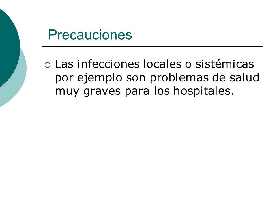 Precauciones  Las infecciones locales o sistémicas por ejemplo son problemas de salud muy graves para los hospitales.
