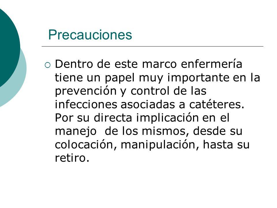 Precauciones  Dentro de este marco enfermería tiene un papel muy importante en la prevención y control de las infecciones asociadas a catéteres. Por