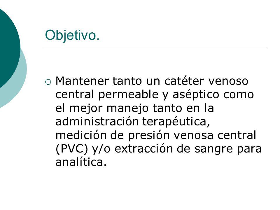 Objetivo.  Mantener tanto un catéter venoso central permeable y aséptico como el mejor manejo tanto en la administración terapéutica, medición de pre