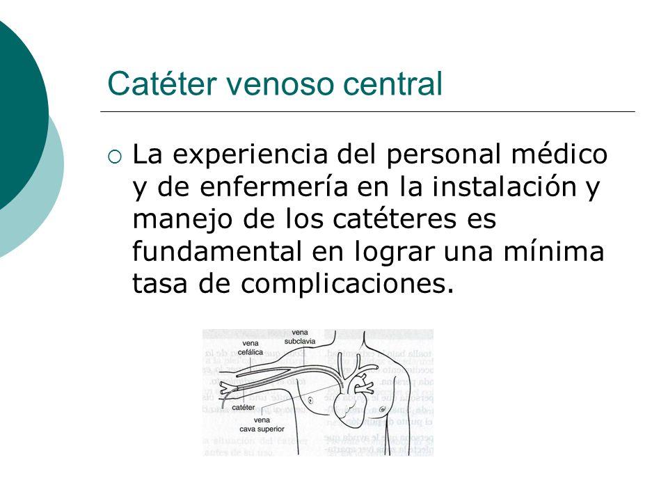 Catéter venoso central  La experiencia del personal médico y de enfermería en la instalación y manejo de los catéteres es fundamental en lograr una m