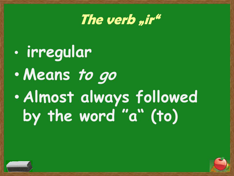 "The verb ""ir irregular Means to go Almost always followed by the word a (to)"