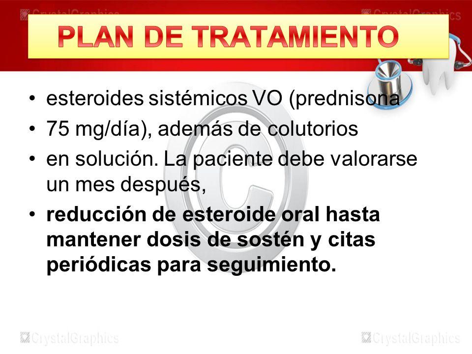 esteroides sistémicos VO (prednisona 75 mg/día), además de colutorios en solución. La paciente debe valorarse un mes después, reducción de esteroide o