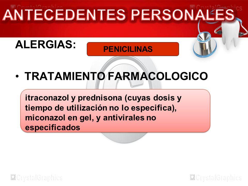 ALERGIAS: TRATAMIENTO FARMACOLOGICO PENICILINAS itraconazol y prednisona (cuyas dosis y tiempo de utilización no lo especifica), miconazol en gel, y a
