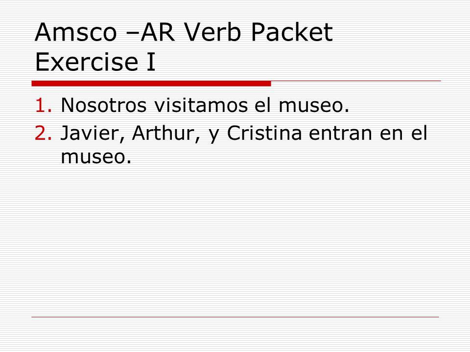 Amsco –AR Verb Packet Exercise I 1.Nosotros visitamos el museo.