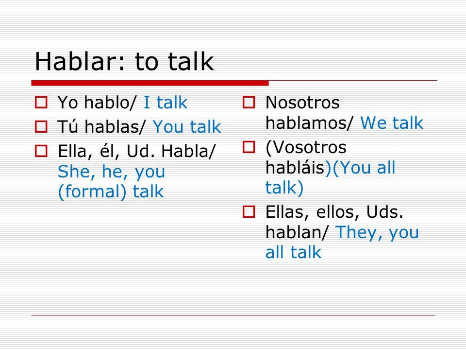 Hablar: to talk  Yo hablo/ I talk  Tú hablas/ You talk  Ella, él, Ud.