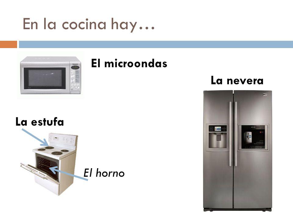 En la cocina hay… La nevera El microondas La estufa El horno