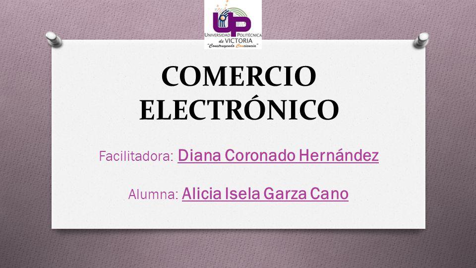 COMERCIO ELECTRÓNICO Facilitadora: Diana Coronado Hernández Alumna: Alicia Isela Garza Cano