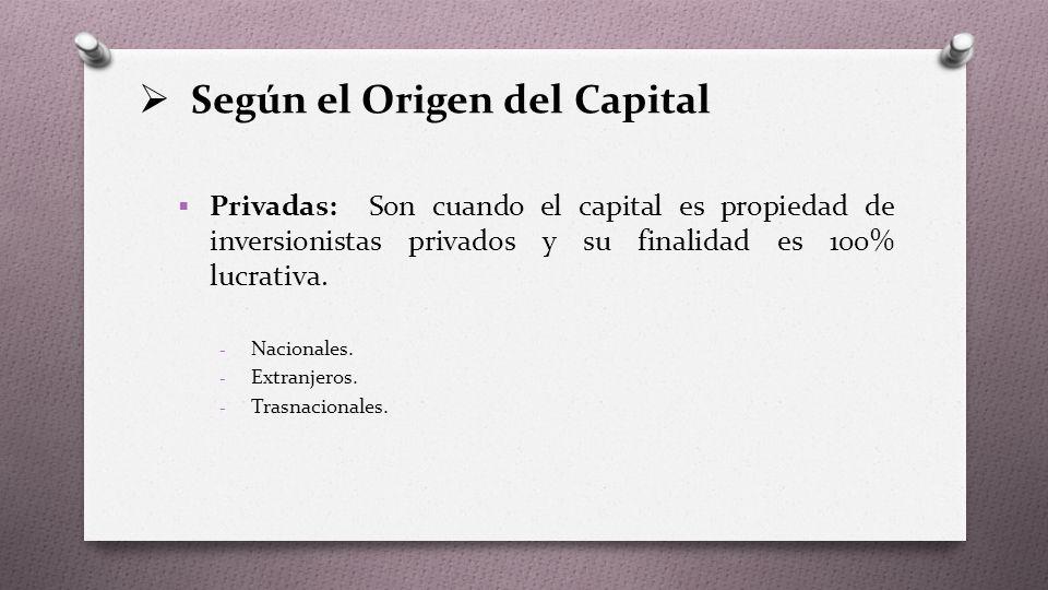  Según el Origen del Capital  Privadas: Son cuando el capital es propiedad de inversionistas privados y su finalidad es 100% lucrativa.