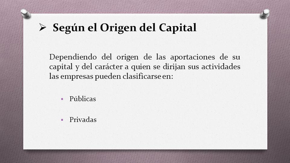  Según el Origen del Capital Dependiendo del origen de las aportaciones de su capital y del carácter a quien se dirijan sus actividades las empresas pueden clasificarse en:  Públicas  Privadas