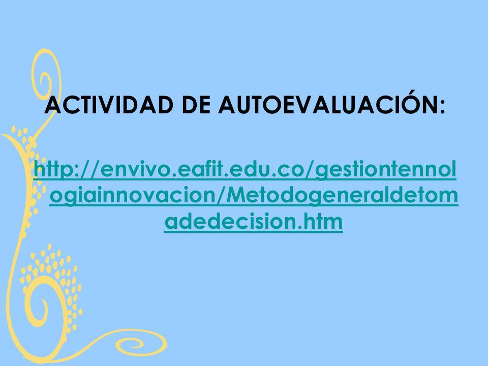 ACTIVIDAD DE AUTOEVALUACIÓN: http://envivo.eafit.edu.co/gestiontennol ogiainnovacion/Metodogeneraldetom adedecision.htm