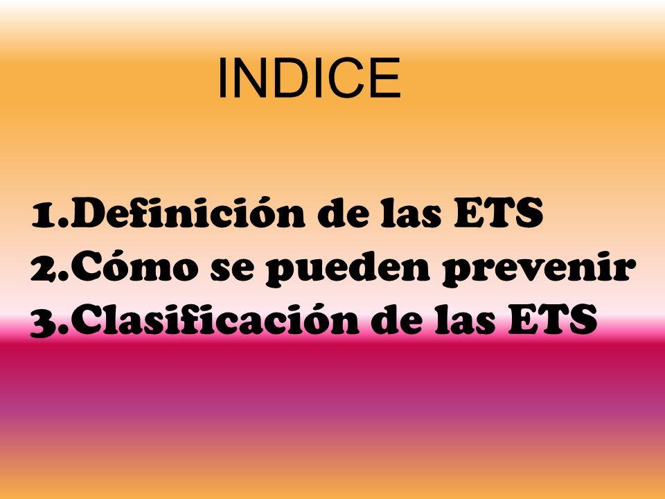 INDICE 1.Definición de las ETS 2.Cómo se pueden prevenir 3.Clasificación de las ETS