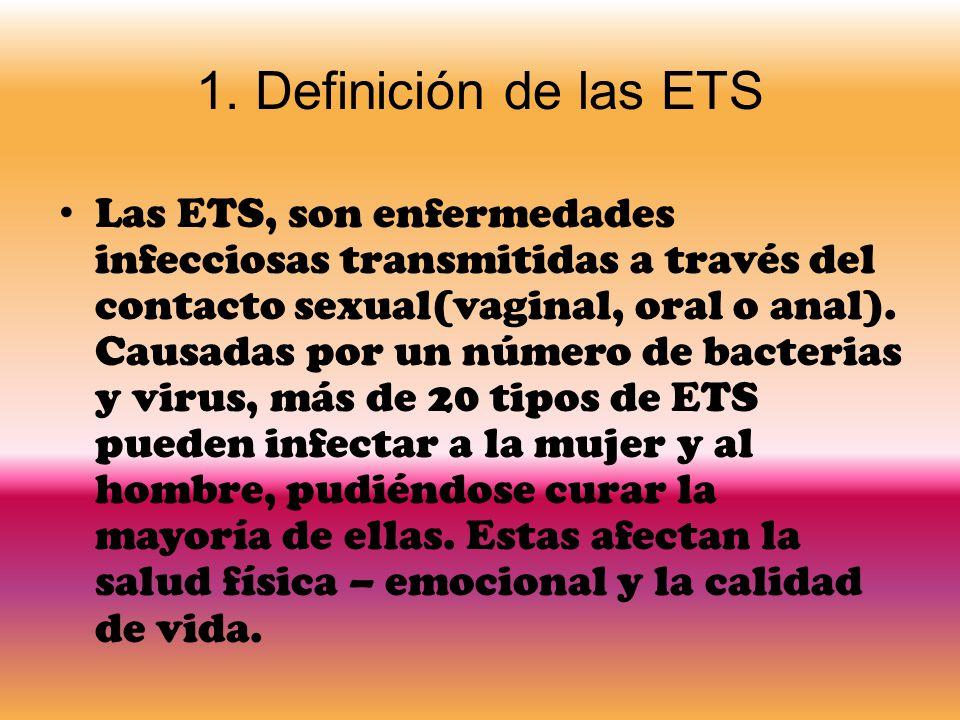 1. Definición de las ETS Las ETS, son enfermedades infecciosas transmitidas a través del contacto sexual(vaginal, oral o anal). Causadas por un número