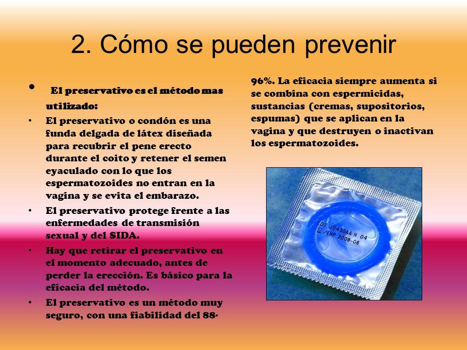 2. Cómo se pueden prevenir El preservativo es el método mas utilizado: El preservativo o condón es una funda delgada de látex diseñada para recubrir e