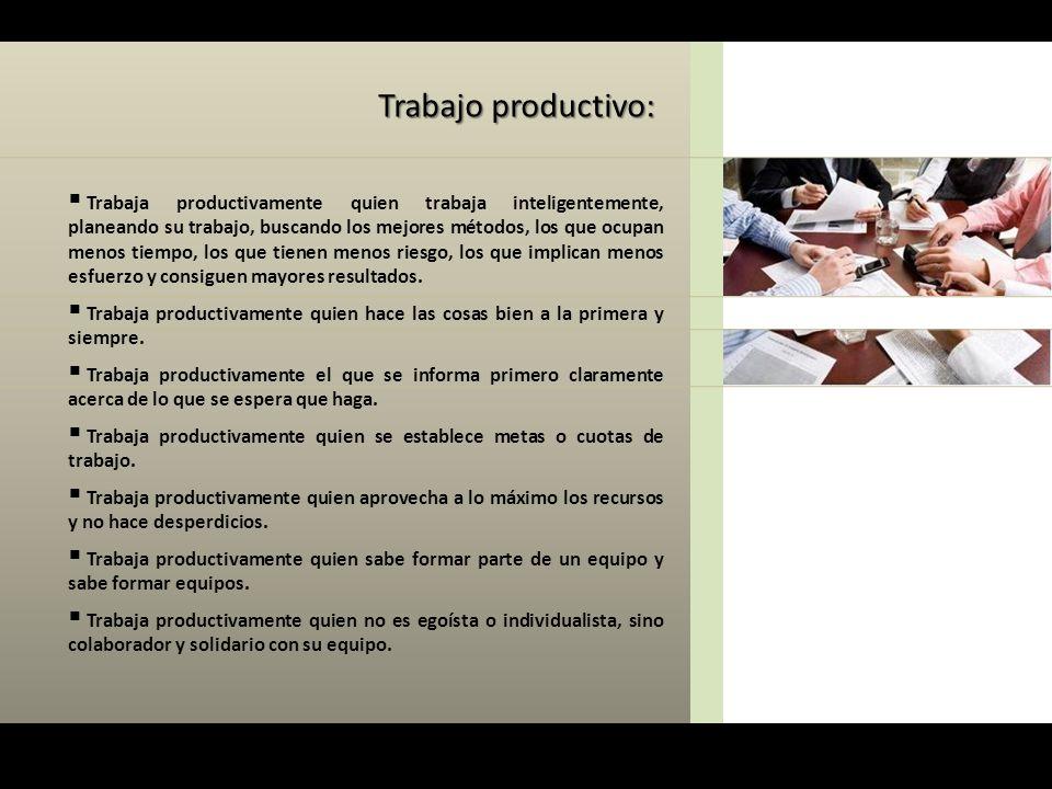 Trabaja productivamente quien trabaja inteligentemente, planeando su trabajo, buscando los mejores métodos, los que ocupan menos tiempo, los que tie