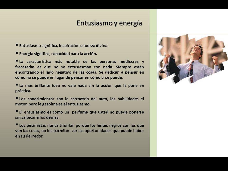 Entusiasmo y energía  Entusiasmo significa, inspiración o fuerza divina.  Energía significa, capacidad para la acción.  La característica más notab
