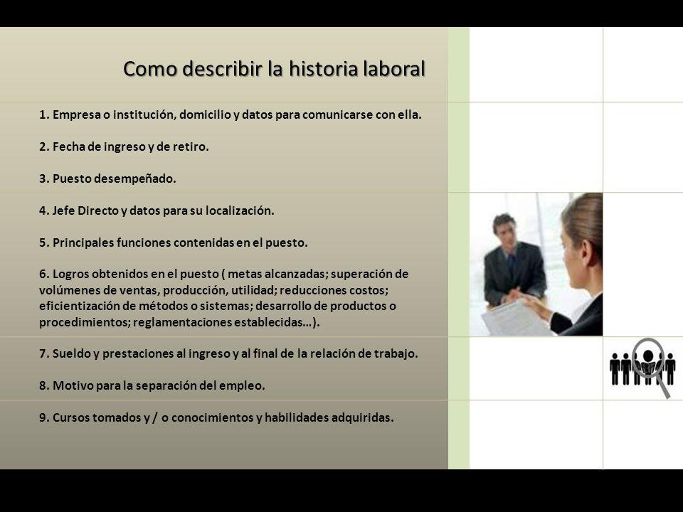 Como describir la historia laboral 1. Empresa o institución, domicilio y datos para comunicarse con ella. 2. Fecha de ingreso y de retiro. 3. Puesto d