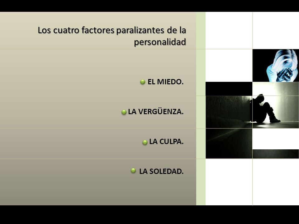 Los cuatro factores paralizantes de la personalidad EL MIEDO. LA VERGÜENZA. LA CULPA. LA SOLEDAD.