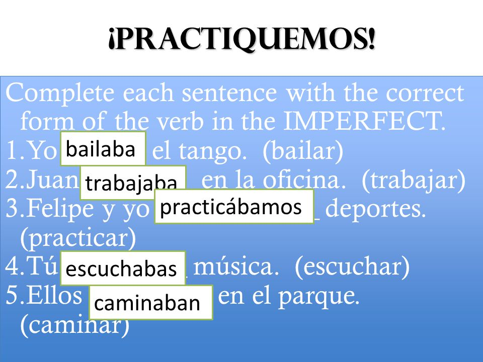¡Practiquemos. Complete each sentence with the correct form of the verb in the IMPERFECT.