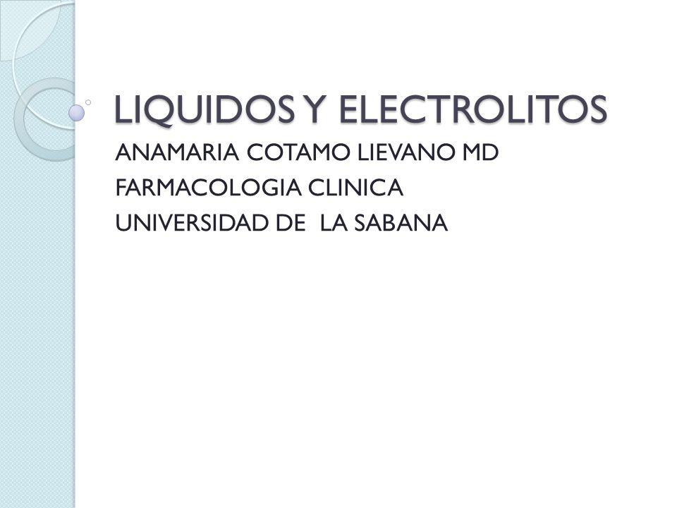 LIQUIDOS Y ELECTROLITOS ANAMARIA COTAMO LIEVANO MD FARMACOLOGIA CLINICA UNIVERSIDAD DE LA SABANA