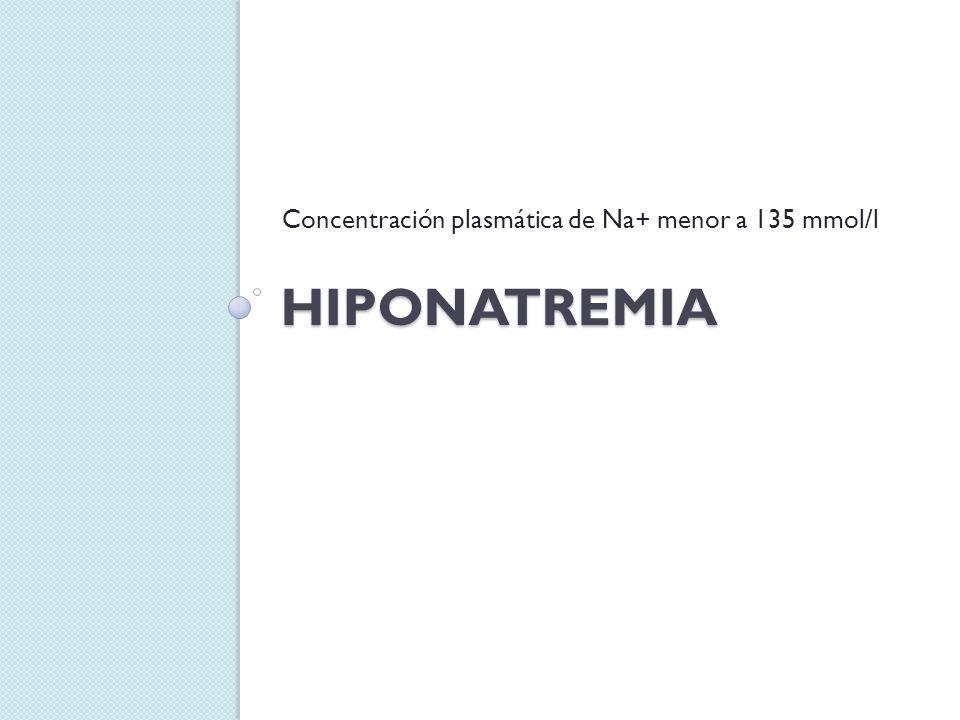 HIPONATREMIA Concentración plasmática de Na+ menor a 135 mmol/l
