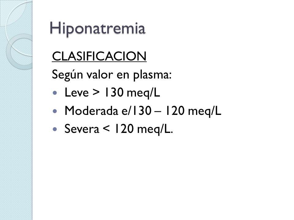 Hiponatremia CLASIFICACION Según valor en plasma: Leve > 130 meq/L Moderada e/130 – 120 meq/L Severa < 120 meq/L.